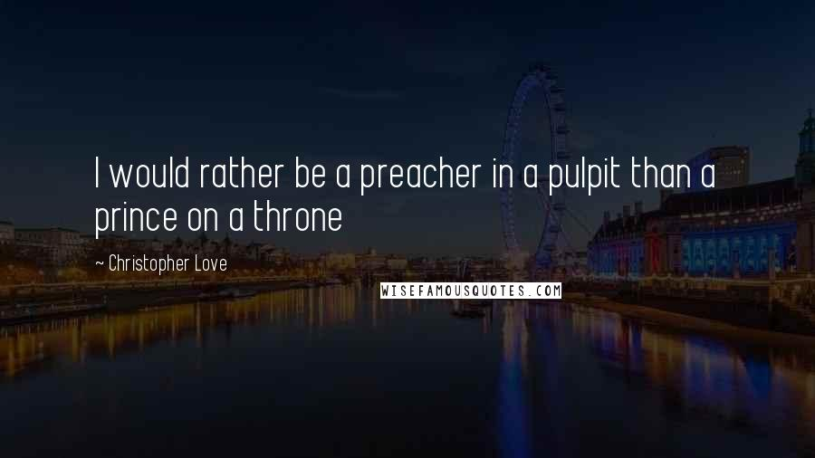 Christopher Love quotes: I would rather be a preacher in a pulpit than a prince on a throne