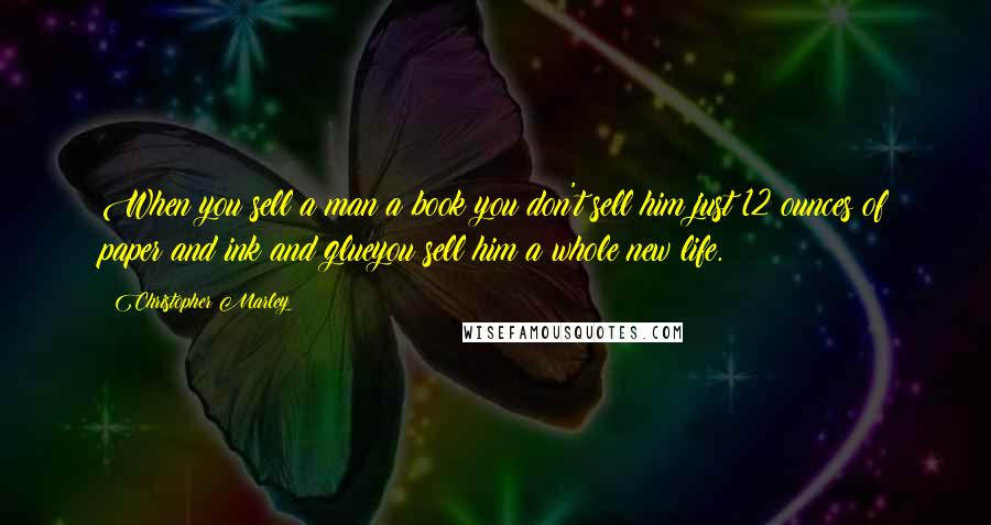 Christopher Marley quotes: When you sell a man a book you don't sell him just 12 ounces of paper and ink and glueyou sell him a whole new life.