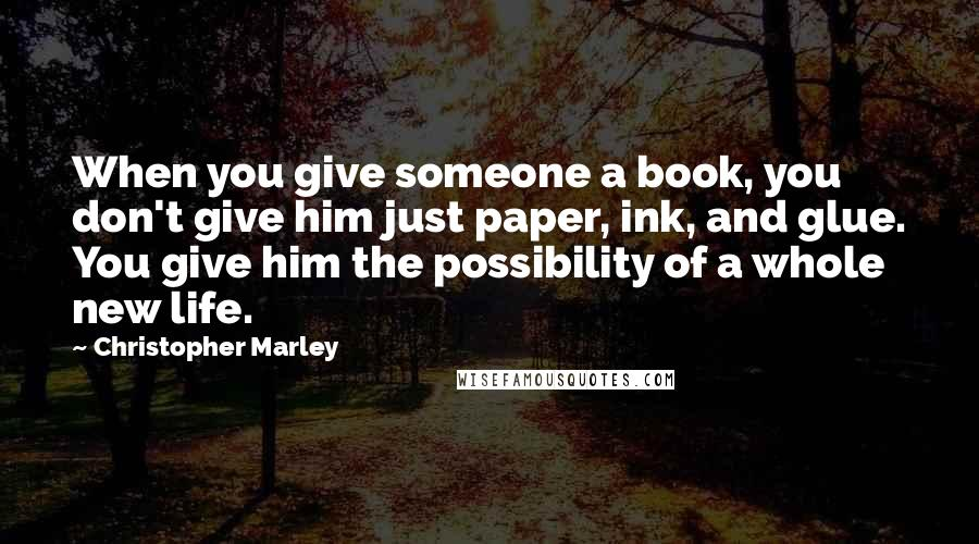 Christopher Marley quotes: When you give someone a book, you don't give him just paper, ink, and glue. You give him the possibility of a whole new life.