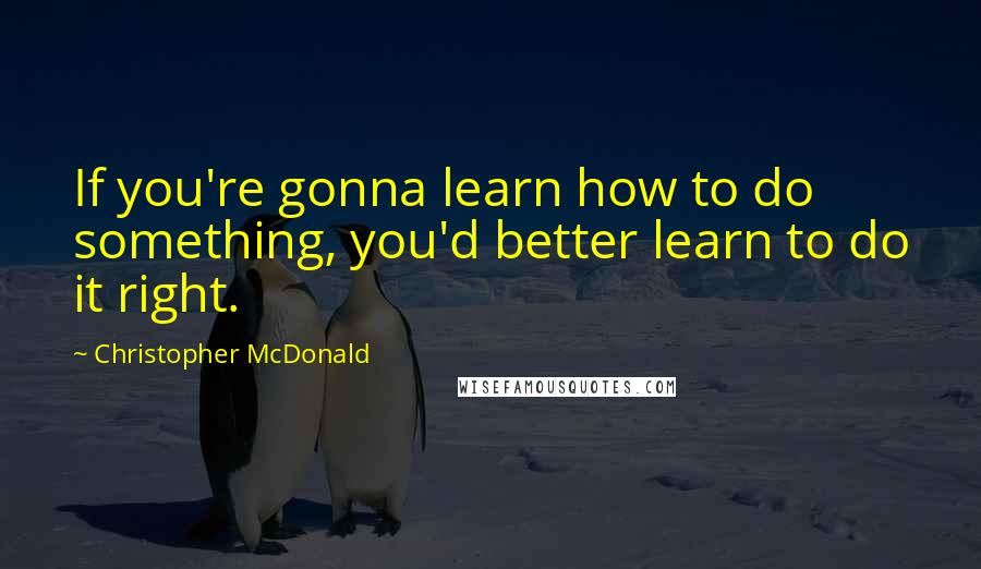 Christopher McDonald quotes: If you're gonna learn how to do something, you'd better learn to do it right.