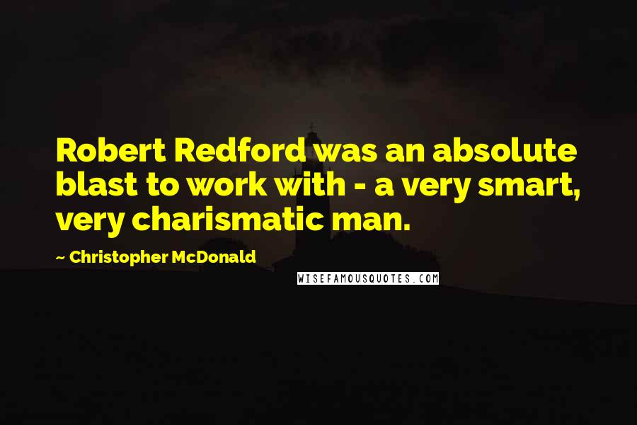Christopher McDonald quotes: Robert Redford was an absolute blast to work with - a very smart, very charismatic man.