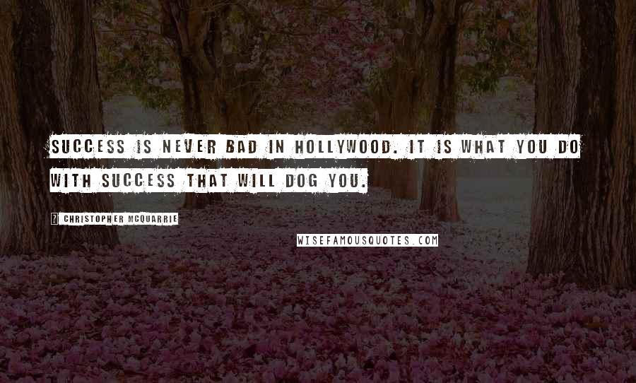 Christopher McQuarrie quotes: Success is never bad in Hollywood. It is what you do with success that will dog you.