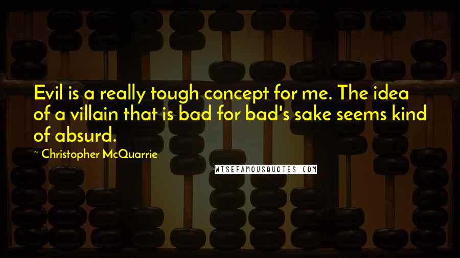Christopher McQuarrie quotes: Evil is a really tough concept for me. The idea of a villain that is bad for bad's sake seems kind of absurd.