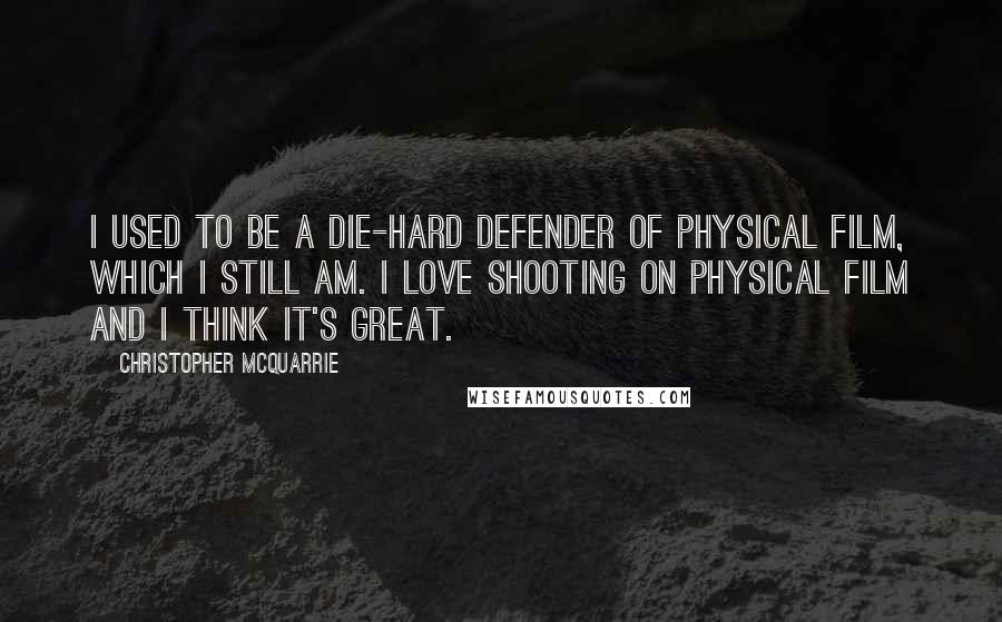 Christopher McQuarrie quotes: I used to be a die-hard defender of physical film, which I still am. I love shooting on physical film and I think it's great.