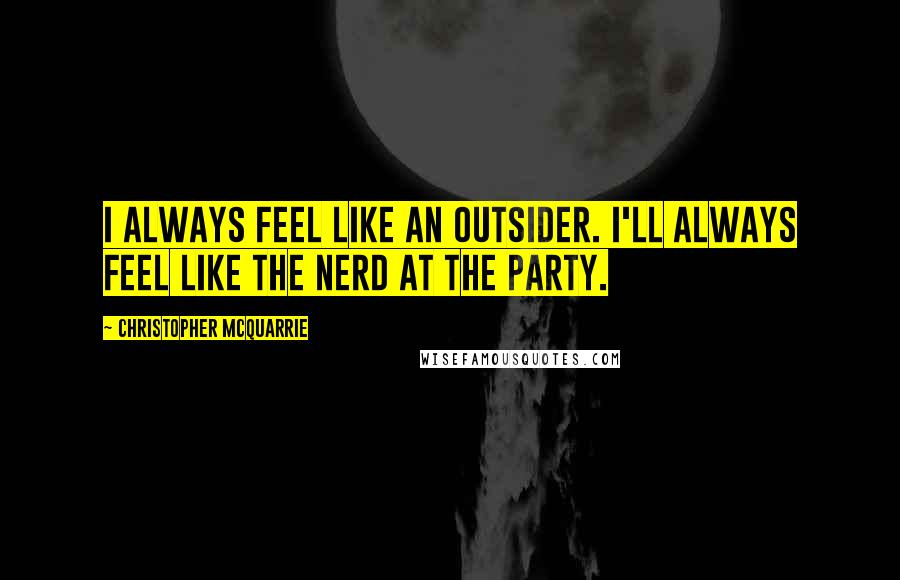 Christopher McQuarrie quotes: I always feel like an outsider. I'll always feel like the nerd at the party.
