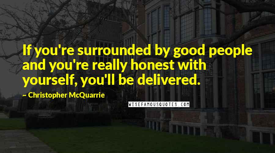 Christopher McQuarrie quotes: If you're surrounded by good people and you're really honest with yourself, you'll be delivered.
