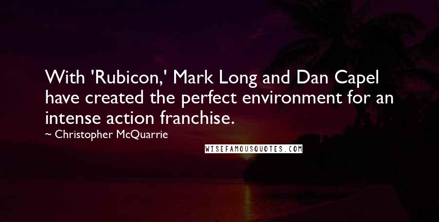 Christopher McQuarrie quotes: With 'Rubicon,' Mark Long and Dan Capel have created the perfect environment for an intense action franchise.