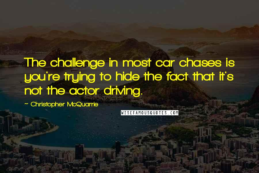 Christopher McQuarrie quotes: The challenge in most car chases is you're trying to hide the fact that it's not the actor driving.