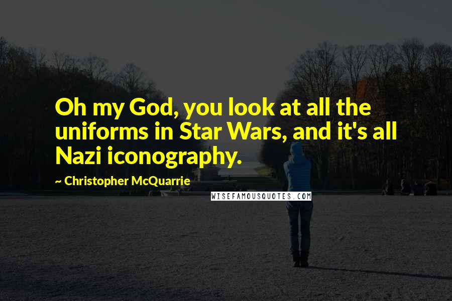 Christopher McQuarrie quotes: Oh my God, you look at all the uniforms in Star Wars, and it's all Nazi iconography.