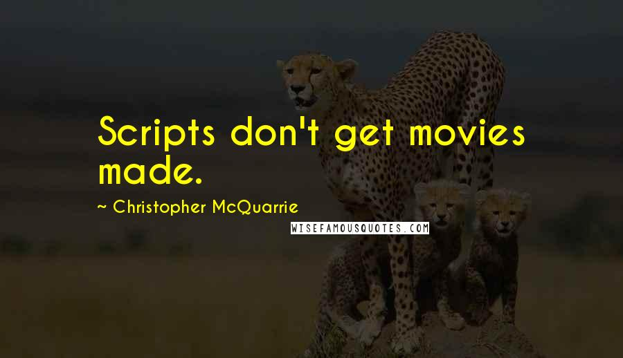 Christopher McQuarrie quotes: Scripts don't get movies made.
