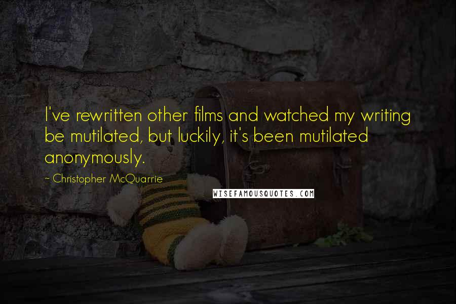 Christopher McQuarrie quotes: I've rewritten other films and watched my writing be mutilated, but luckily, it's been mutilated anonymously.