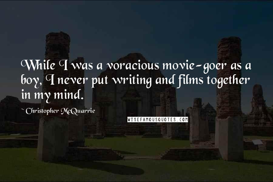Christopher McQuarrie quotes: While I was a voracious movie-goer as a boy, I never put writing and films together in my mind.