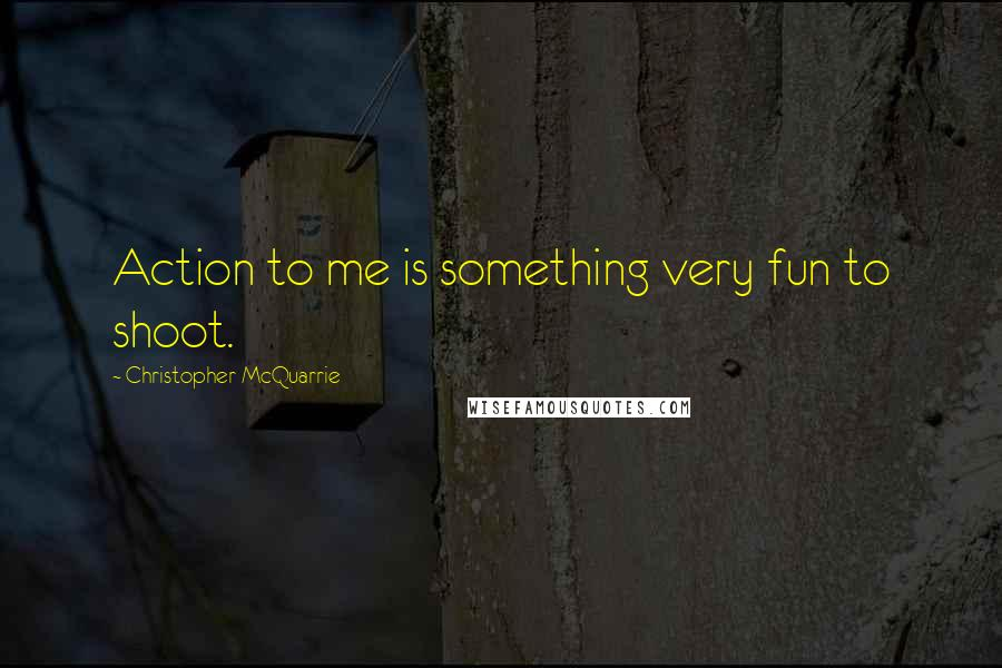 Christopher McQuarrie quotes: Action to me is something very fun to shoot.