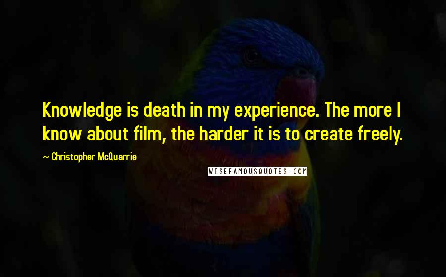 Christopher McQuarrie quotes: Knowledge is death in my experience. The more I know about film, the harder it is to create freely.