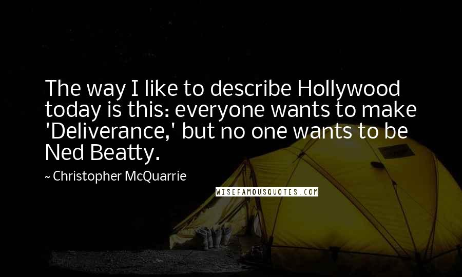Christopher McQuarrie quotes: The way I like to describe Hollywood today is this: everyone wants to make 'Deliverance,' but no one wants to be Ned Beatty.