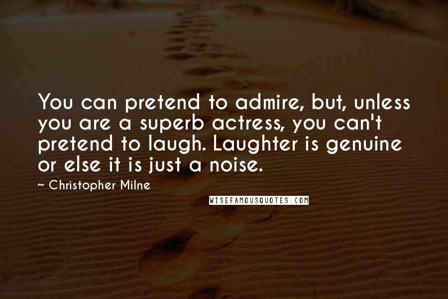 Christopher Milne quotes: You can pretend to admire, but, unless you are a superb actress, you can't pretend to laugh. Laughter is genuine or else it is just a noise.