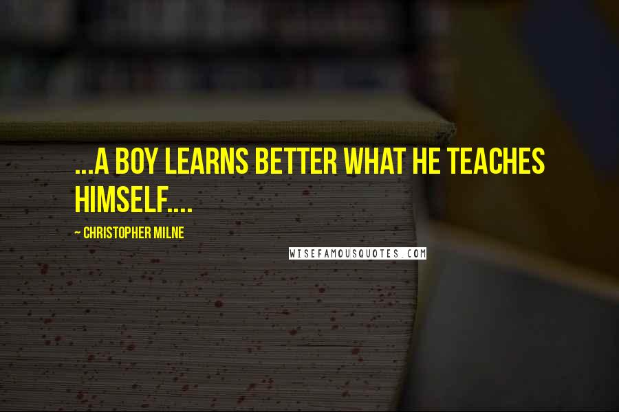 Christopher Milne quotes: ...a boy learns better what he teaches himself....