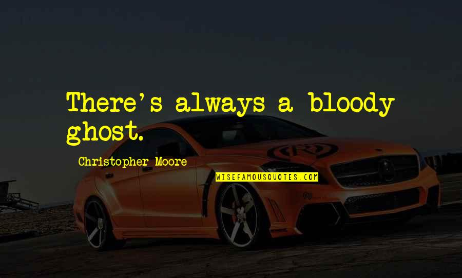 Christopher Moore Quotes By Christopher Moore: There's always a bloody ghost.