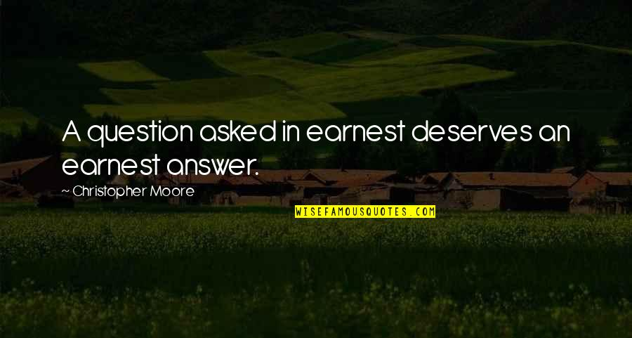 Christopher Moore Quotes By Christopher Moore: A question asked in earnest deserves an earnest