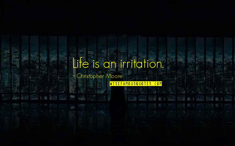 Christopher Moore Quotes By Christopher Moore: Life is an irritation.