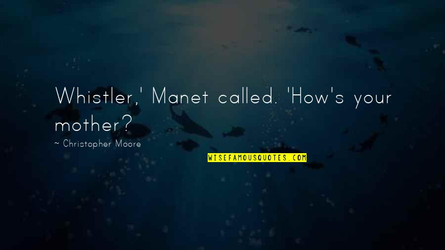 Christopher Moore Quotes By Christopher Moore: Whistler,' Manet called. 'How's your mother?