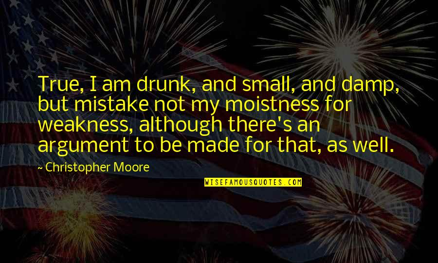 Christopher Moore Quotes By Christopher Moore: True, I am drunk, and small, and damp,