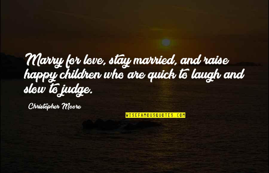 Christopher Moore Quotes By Christopher Moore: Marry for love, stay married, and raise happy