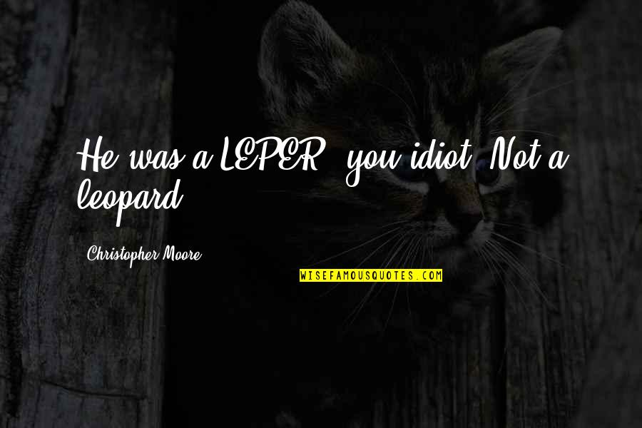 Christopher Moore Quotes By Christopher Moore: He was a LEPER, you idiot! Not a