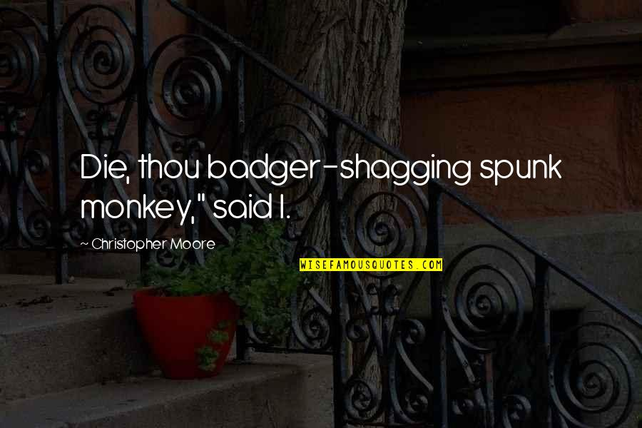 "Christopher Moore Quotes By Christopher Moore: Die, thou badger-shagging spunk monkey,"" said I."