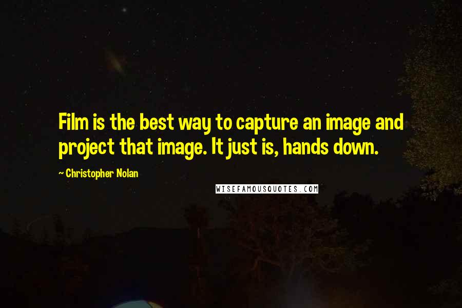 Christopher Nolan quotes: Film is the best way to capture an image and project that image. It just is, hands down.