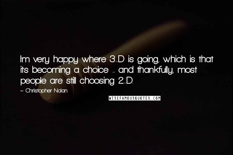 Christopher Nolan quotes: I'm very happy where 3-D is going, which is that it's becoming a choice - and thankfully, most people are still choosing 2-D.