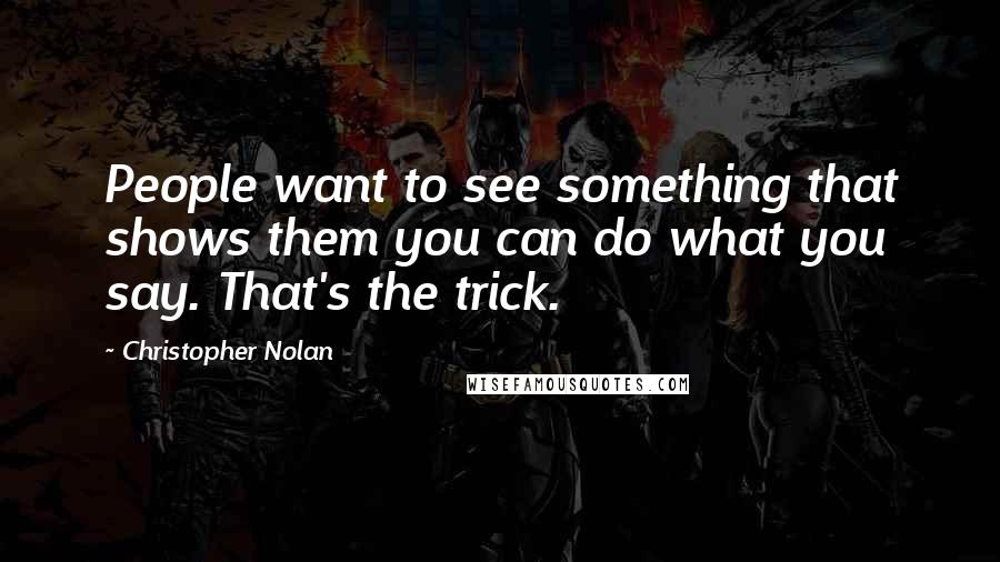 Christopher Nolan quotes: People want to see something that shows them you can do what you say. That's the trick.