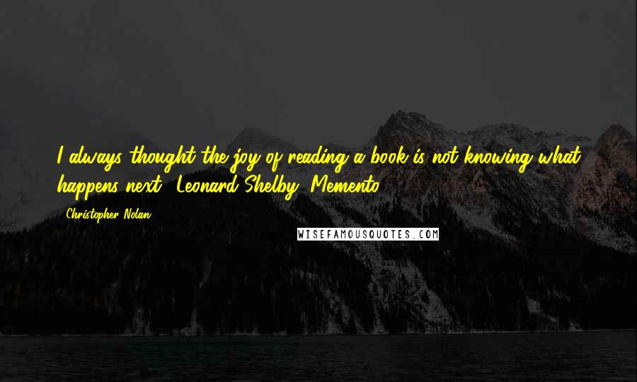 Christopher Nolan quotes: I always thought the joy of reading a book is not knowing what happens next. (Leonard Shelby, Memento)