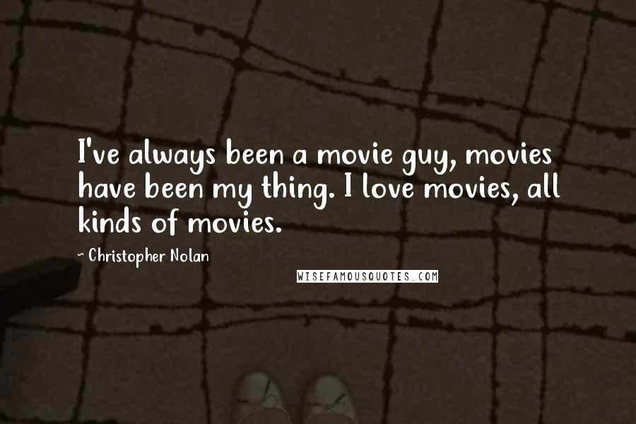 Christopher Nolan quotes: I've always been a movie guy, movies have been my thing. I love movies, all kinds of movies.
