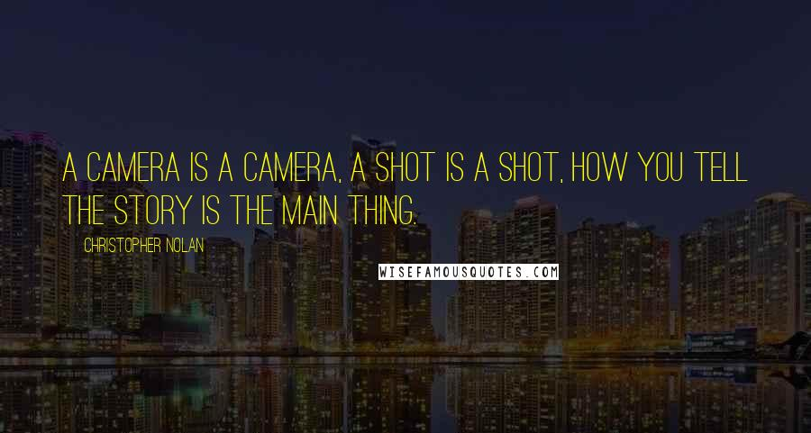 Christopher Nolan quotes: A camera is a camera, a shot is a shot, how you tell the story is the main thing.