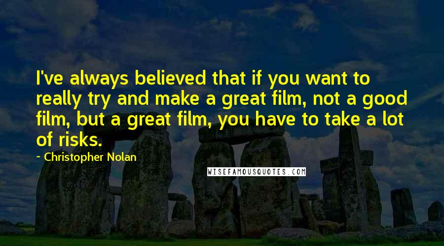 Christopher Nolan quotes: I've always believed that if you want to really try and make a great film, not a good film, but a great film, you have to take a lot of