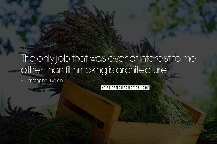 Christopher Nolan quotes: The only job that was ever of interest to me other than filmmaking is architecture.