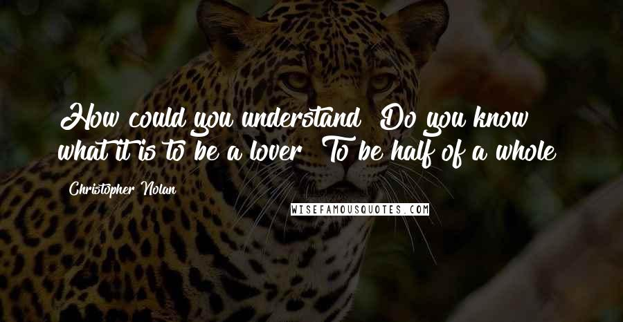 Christopher Nolan quotes: How could you understand? Do you know what it is to be a lover? To be half of a whole?