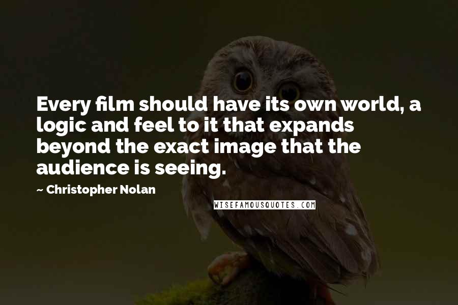 Christopher Nolan quotes: Every film should have its own world, a logic and feel to it that expands beyond the exact image that the audience is seeing.