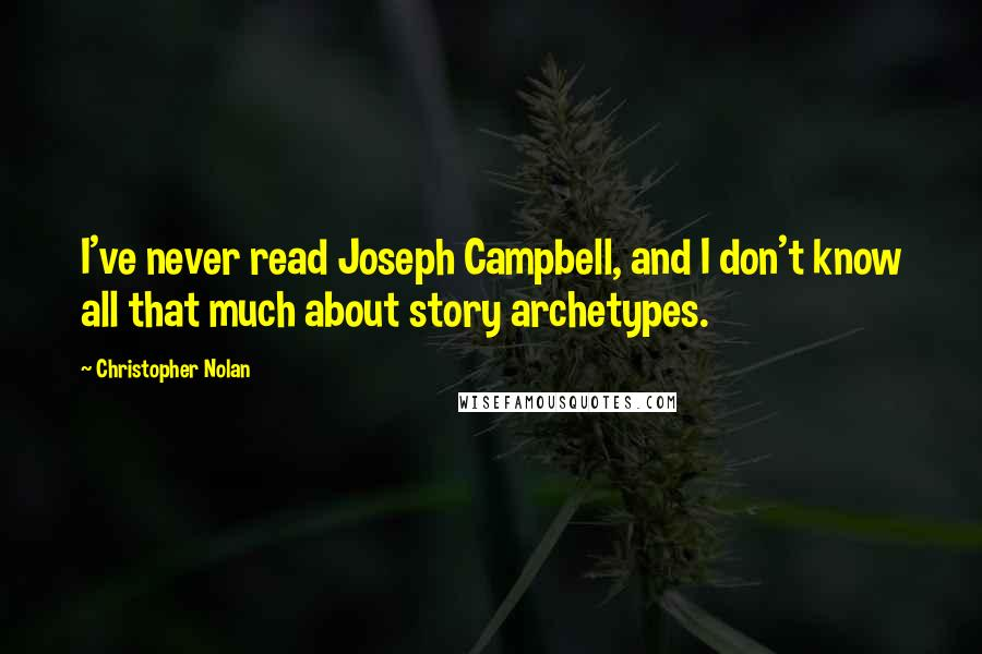 Christopher Nolan quotes: I've never read Joseph Campbell, and I don't know all that much about story archetypes.
