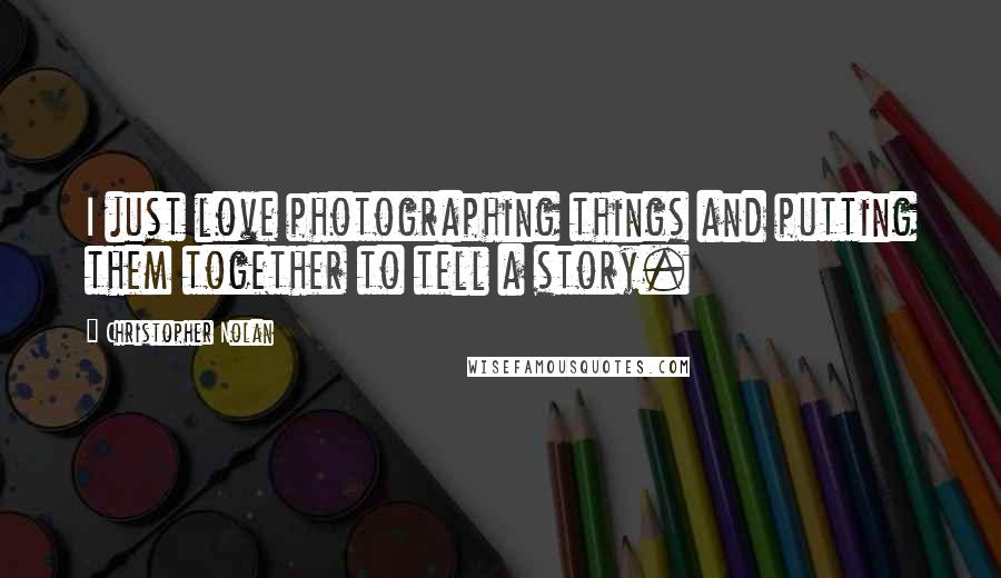 Christopher Nolan quotes: I just love photographing things and putting them together to tell a story.