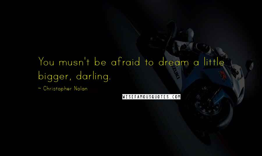 Christopher Nolan quotes: You musn't be afraid to dream a little bigger, darling.