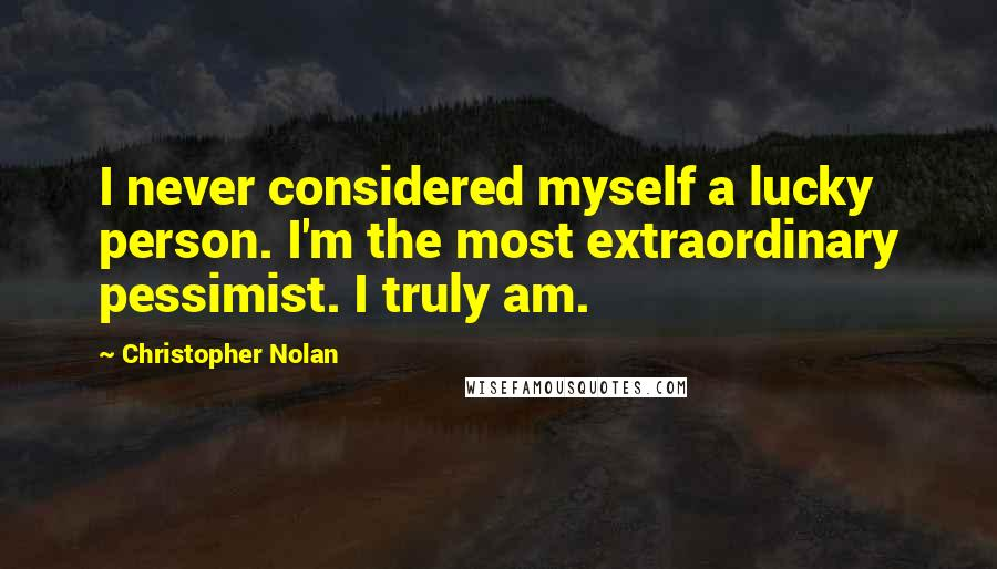Christopher Nolan quotes: I never considered myself a lucky person. I'm the most extraordinary pessimist. I truly am.