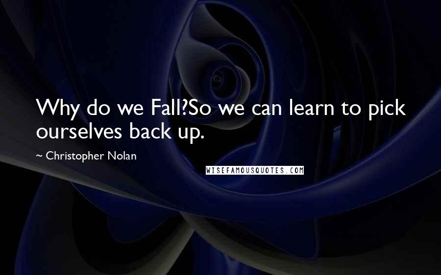 Christopher Nolan quotes: Why do we Fall?So we can learn to pick ourselves back up.