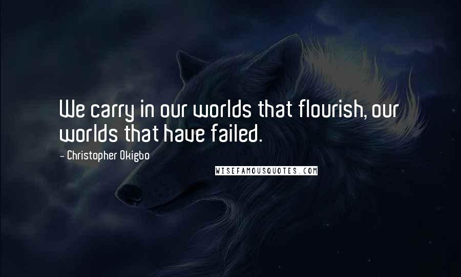 Christopher Okigbo quotes: We carry in our worlds that flourish, our worlds that have failed.