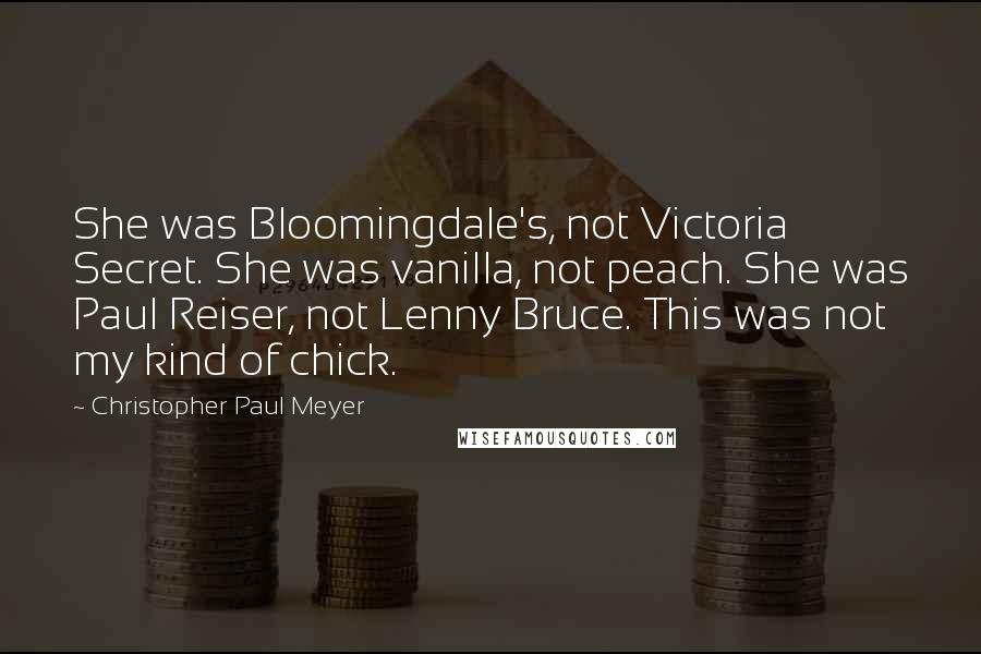 Christopher Paul Meyer quotes: She was Bloomingdale's, not Victoria Secret. She was vanilla, not peach. She was Paul Reiser, not Lenny Bruce. This was not my kind of chick.