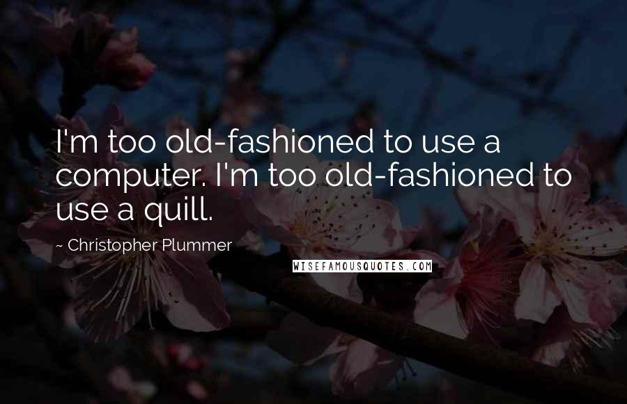 Christopher Plummer quotes: I'm too old-fashioned to use a computer. I'm too old-fashioned to use a quill.