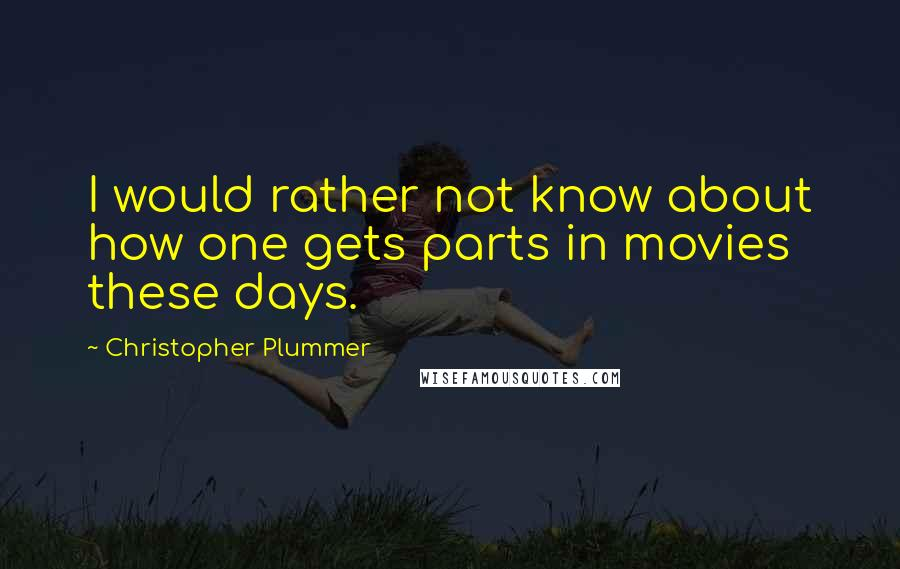 Christopher Plummer quotes: I would rather not know about how one gets parts in movies these days.
