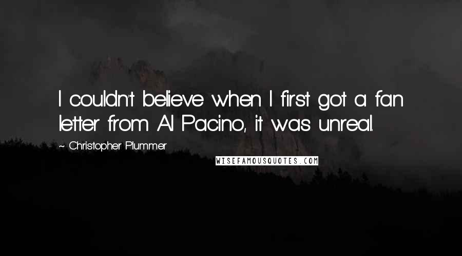 Christopher Plummer quotes: I couldn't believe when I first got a fan letter from Al Pacino, it was unreal.