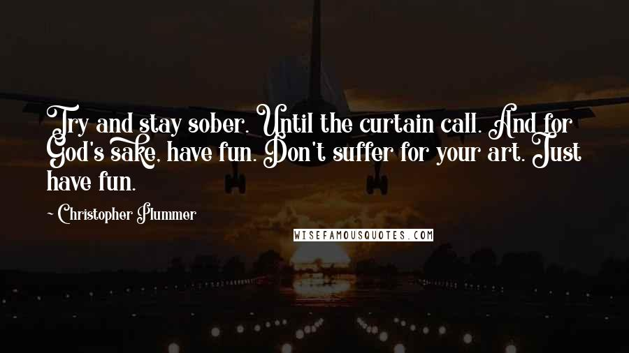 Christopher Plummer quotes: Try and stay sober. Until the curtain call. And for God's sake, have fun. Don't suffer for your art. Just have fun.